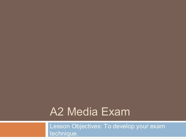A2 Media Exam Lesson Objectives: To develop your exam technique.