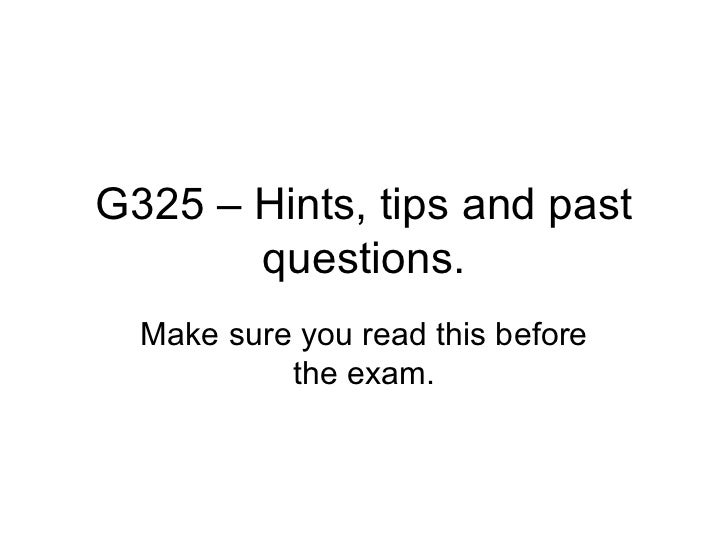 G325 – Hints, tips and past questions. Make sure you read this before the exam.