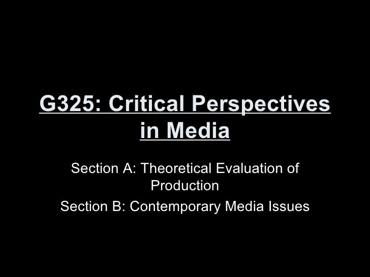 G325: Critical Perspectives in Media Section A: Theoretical Evaluation of Production Section B: Contemporary Media Issues