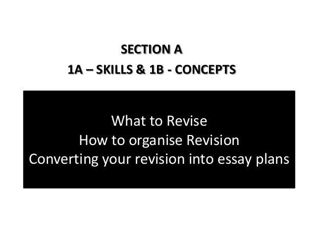 What to ReviseHow to organise RevisionConverting your revision into essay plansSECTION A1A – SKILLS & 1B - CONCEPTS