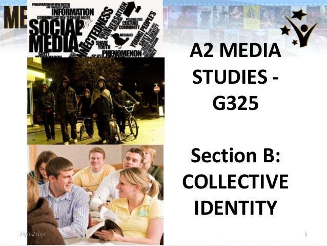 A2 MEDIA STUDIES - G325 Section B: COLLECTIVE IDENTITY 21/05/2014 1