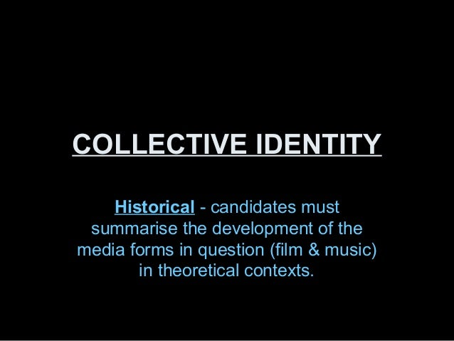 COLLECTIVE IDENTITY    Historical - candidates must summarise the development of themedia forms in question (film & music)...
