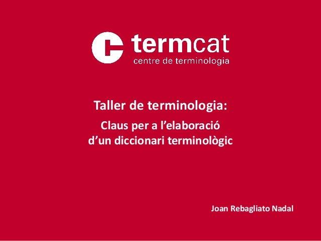 Taller de terminologia: Claus per a l'elaboració d'un diccionari terminològic Joan Rebagliato Nadal
