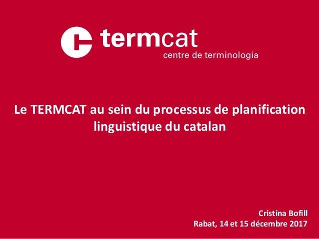 Cristina Bofill Rabat, 14 et 15 décembre 2017 Le TERMCAT au sein du processus de planification linguistique du catalan