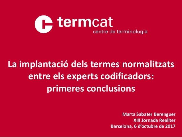 Marta Sabater Berenguer XIII Jornada Realiter Barcelona, 6 d'octubre de 2017 La implantació dels termes normalitzats entre...