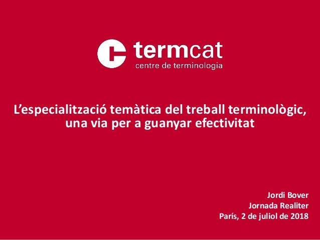 Jordi Bover Jornada Realiter París, 2 de juliol de 2018 L'especialització temàtica del treball terminològic, una via per a...