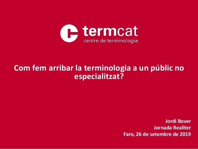Jordi Bover Jornada Realiter Faro, 26 de setembre de 2019 Com fem arribar la terminologia a un públic no especialitzat?