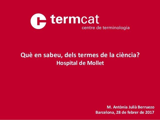 M. Antònia Julià Berruezo Barcelona, 28 de febrer de 2017 Què en sabeu, dels termes de la ciència? Hospital de Mollet