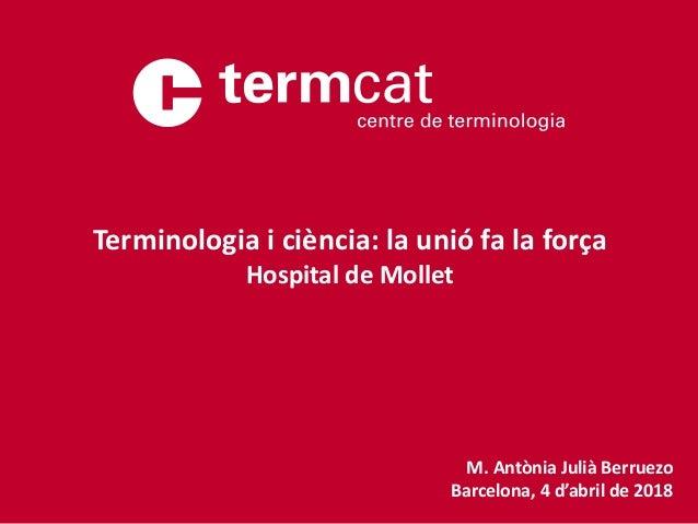 M. Antònia Julià Berruezo Barcelona, 4 d'abril de 2018 Terminologia i ciència: la unió fa la força Hospital de Mollet