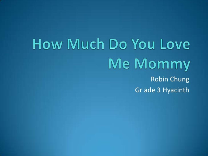 How Much Do You Love Me Mommy<br />Robin Chung<br />Grade 3 Hyacinth<br />