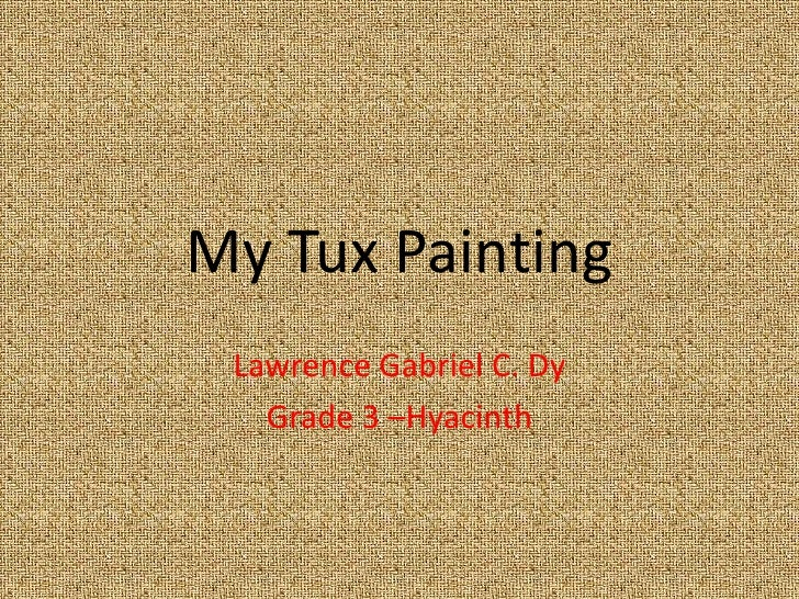 My Tux Painting<br />Lawrence Gabriel C. Dy<br />Grade 3 –Hyacinth <br />