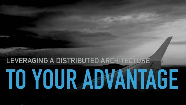 TO YOUR ADVANTAGE LEVERAGING A DISTRIBUTED ARCHITECTURE
