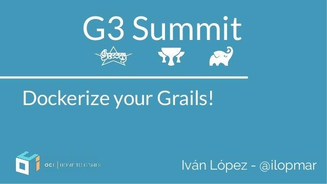G3 Summit Dockerize your Grails! Iván López - @ilopmar