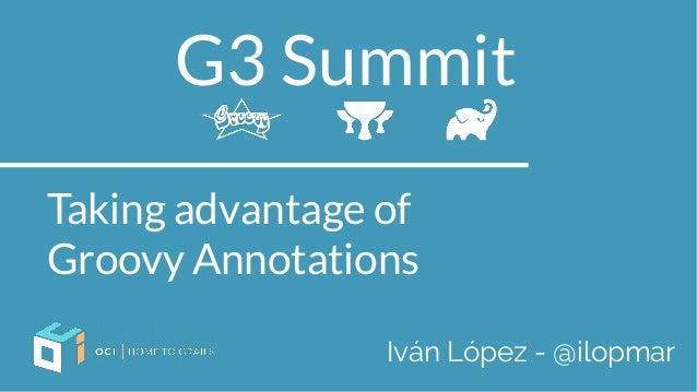 G3 Summit Taking advantage of Groovy Annotations Iván López - @ilopmar