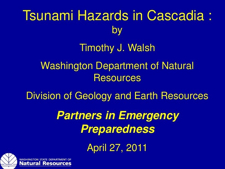 Tsunami Hazards in Cascadia :                  by           Timothy J. Walsh   Washington Department of Natural           ...