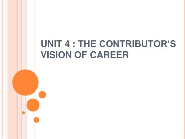 UNIT 4 : THE CONTRIBUTOR'S  VISION OF CAREER