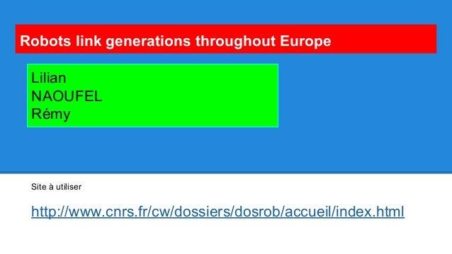 Robots link generations throughout Europe Site à utiliser http://www.cnrs.fr/cw/dossiers/dosrob/accueil/index.html Lilian ...