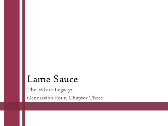 Lame Sauce The White Legacy: Generation Four, Chapter Three