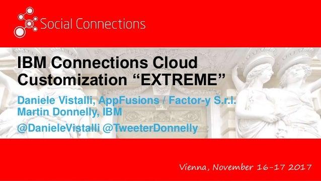 "Vienna, November 16-17 2017 IBM Connections Cloud Customization ""EXTREME"" Daniele Vistalli, AppFusions / Factor-y S.r.l. M..."