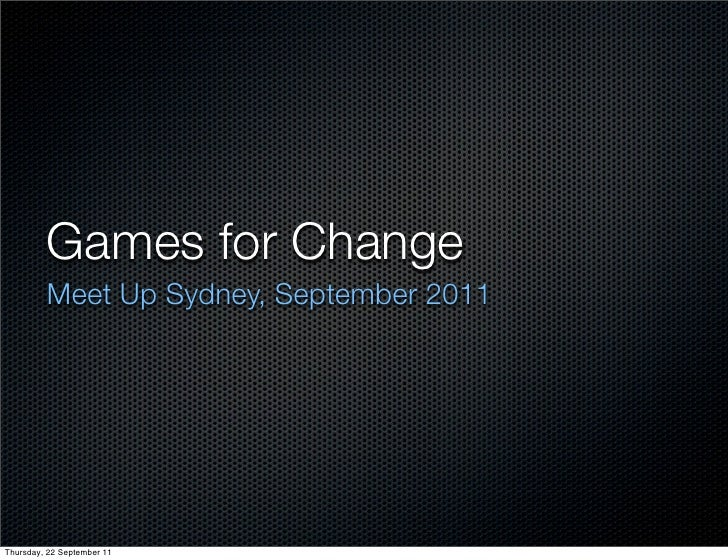 Games for Change         Meet Up Sydney, September 2011Thursday, 22 September 11