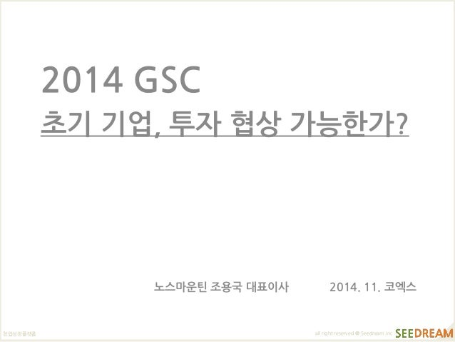 창업성장플랫폼  all right reserved @ Seedream.inc  2014 GSC  초기 기업, 투자 협상 가능한가?  노스마운틴 조용국 대표이사 2014. 11. 코엑스