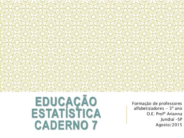 EDUCAÇÃO ESTATÍSTICA CADERNO 7 Formação de professores alfabetizadores - 3º ano O.E. Profª Arianna Jundiaí –SP Agosto/2015