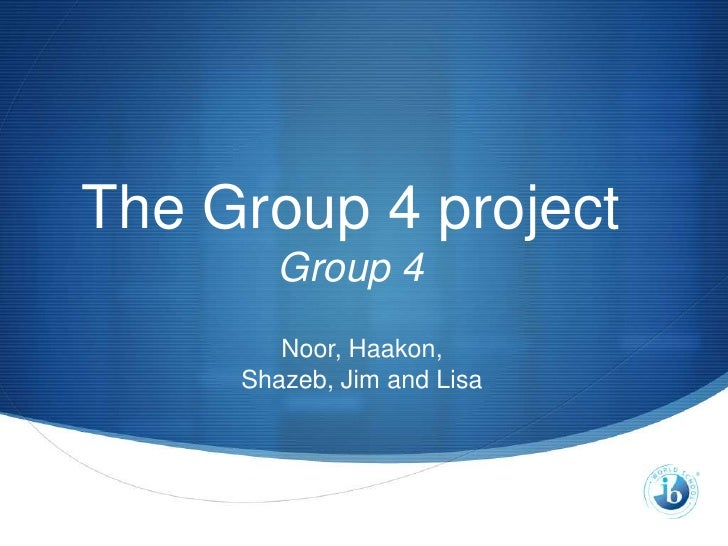 The Group 4 project        Group 4        Noor, Haakon,     Shazeb, Jim and Lisa                            S
