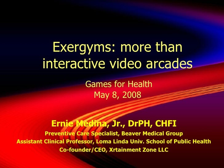 Exergyms: more than interactive video arcades  Games for Health May 8, 2008 Ernie Medina, Jr., DrPH, CHFI Preventive Care ...