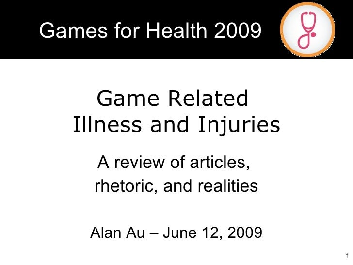 Game Related  Illness and Injuries A review of articles,  rhetoric, and realities Alan Au – June 12, 2009 Games for Health...