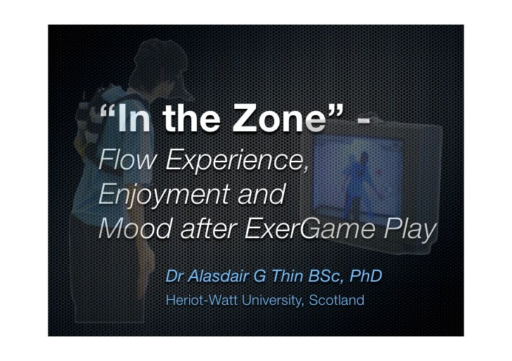 """In the Zone"" - Flow Experience, Enjoyment and Mood after ExerGame Play     Dr Alasdair G Thin BSc, PhD     Heriot-Watt Un..."
