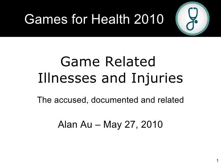 Game Related  Illnesses and Injuries The accused, documented and related Alan Au – May 27, 2010 Games for Health 2010