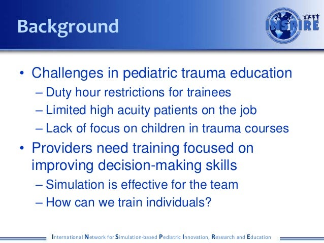 • Challenges in pediatric trauma education – Duty hour restrictions for trainees – Limited high acuity patients on the job...
