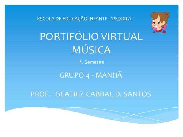 """PORTIFÓLIO VIRTUAL MÚSICA GRUPO 4 - MANHÃ PROF. BEATRIZ CABRAL D. SANTOS ESCOLA DE EDUCAÇÃO INFANTIL """"PEDRITA"""" 1º. Semestre"""