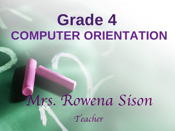 Grade 4   COMPUTER ORIENTATION Mrs. Rowena Sison Teacher