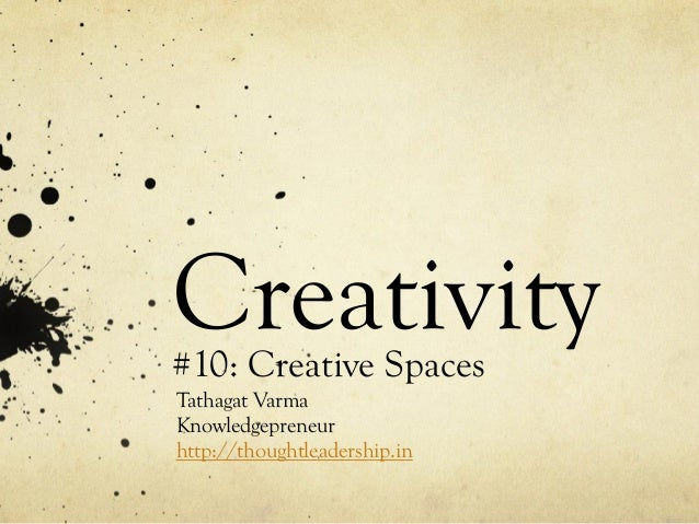 Creativity#10: Creative Spaces Tathagat Varma Knowledgepreneur http://thoughtleadership.in