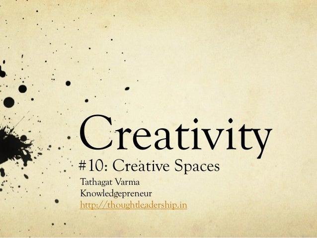 Creativity#10: Creative Spaces Tathagat Varma Knowledgepreneur http://thoughtleadership.in