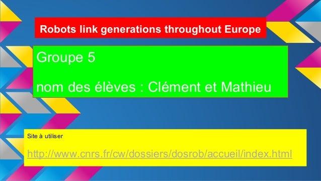 Robots link generations throughout Europe Groupe 5 nom des élèves : Clément et Mathieu Site à utiliser http://www.cnrs.fr/...