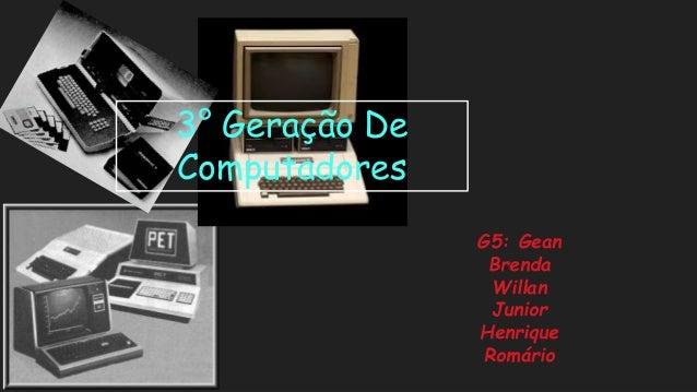 3°Geração De ComputadoresG5: Gean BrendaWillanJuniorHenriqueRomário