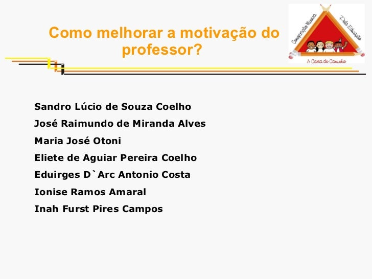Como melhorar a motivação do professor?   Sandro Lúcio de Souza Coelho José Raimundo de Miranda Alves Maria José Otoni Eli...