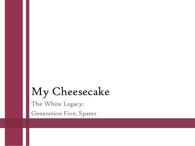 My Cheesecake The White Legacy: Generation Five, Spares