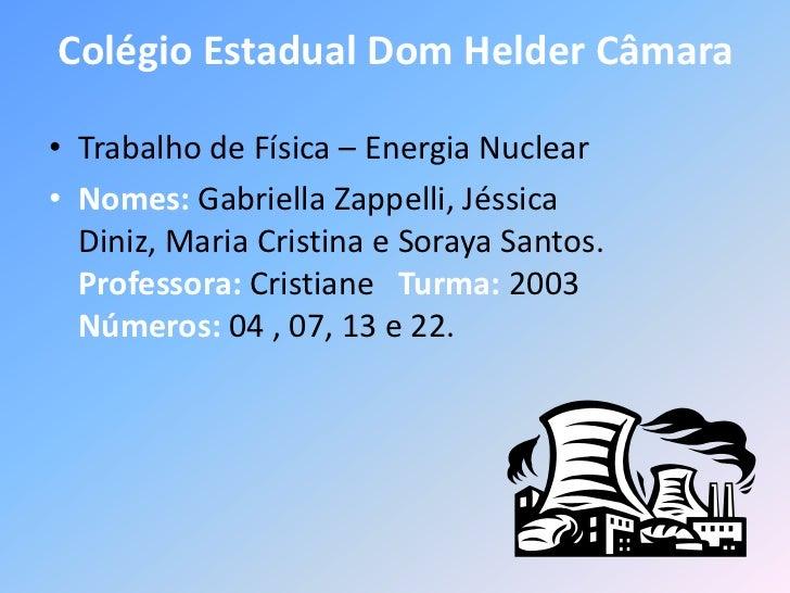 Colégio Estadual Dom Helder Câmara• Trabalho de Física – Energia Nuclear• Nomes: Gabriella Zappelli, Jéssica  Diniz, Maria...