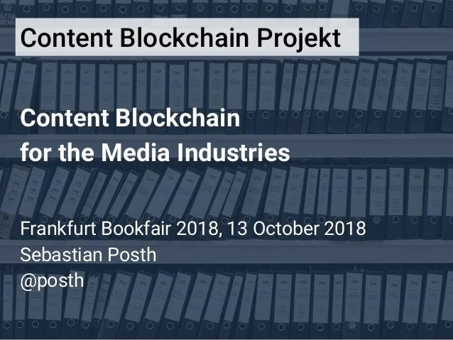 Content Blockchain for the Media Industries Frankfurt Bookfair 2018, 13 October 2018 Sebastian Posth @posth Content Blockc...