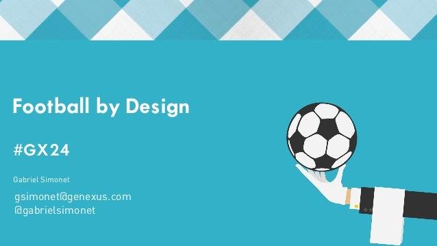Football by Design  #GX24  #GX24  Gabriel Simonet  gsimonet@genexus.com  @gabrielsimonet