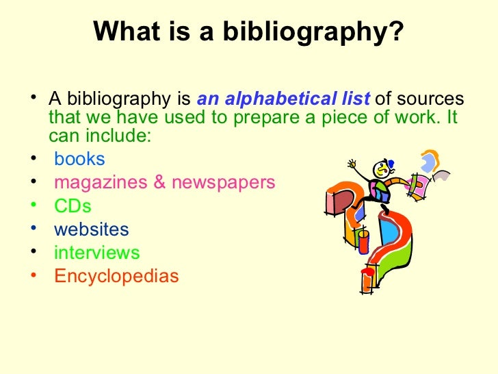 What is a bibliography? <ul><li>A bibliography is  an alphabetical list  of sources  that we have used to prepare a piece ...
