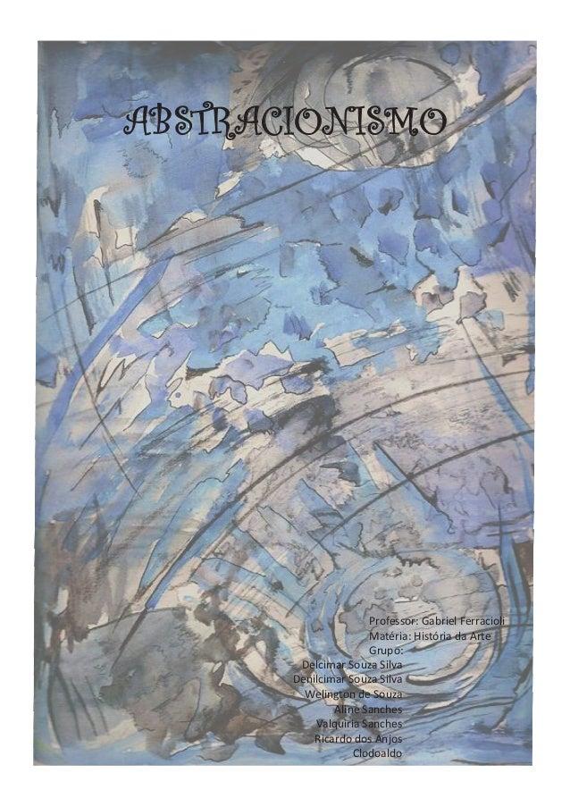 ABSTRACIONISMO Professor: Gabriel Ferracioli Matéria: História da Arte Grupo: Delcimar Souza Silva Denilcimar Souza Silva ...