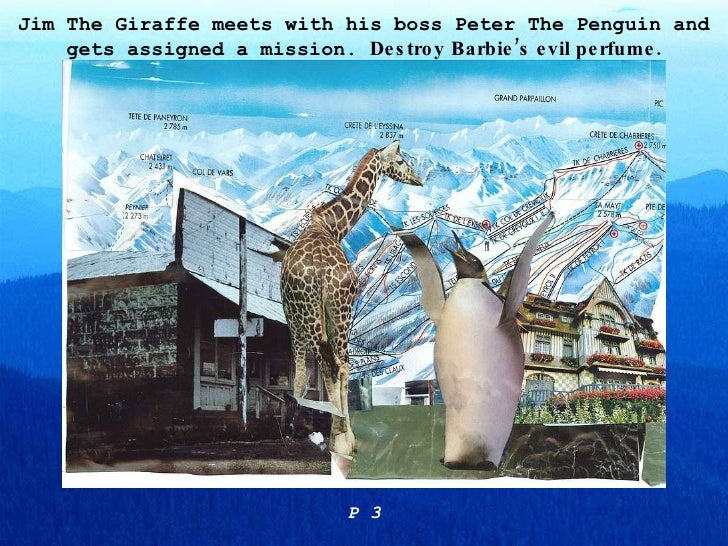 Jim The Giraffe meets with his boss Peter The Penguin and gets assigned a mission.  Destroy Barbie's evil perfume. P 3