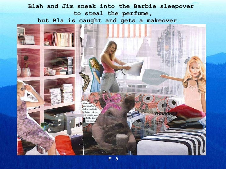 Blah and Jim sneak into the Barbie sleepover  to steal the perfume, but Bla is caught and gets a makeover.  P 5
