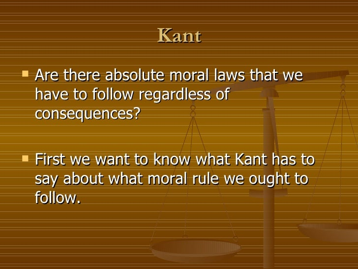 Kant <ul><li>Are there absolute moral laws that we have to follow regardless of consequences? </li></ul><ul><li>First we w...