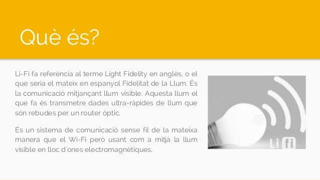 Què és? Li-Fi fa referència al terme Light Fidelity en anglès, o el que seria el mateix en espanyol Fidelitat de la Llum. ...