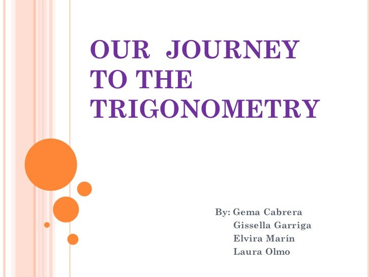 OUR JOURNEYTO THETRIGONOMETRY      By: Gema Cabrera          Gissella Garriga          Elvira Marín          Laura Olmo